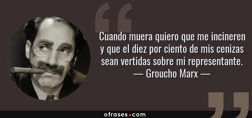 Frases de Groucho Marx - Cuando muera quiero que me incineren y que el diez por ciento de mis cenizas sean vertidas sobre mi representante.