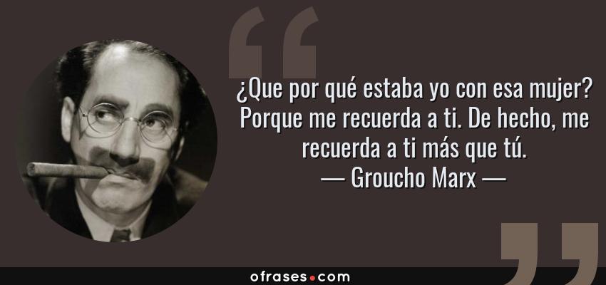 Frases de Groucho Marx - ¿Que por qué estaba yo con esa mujer? Porque me recuerda a ti. De hecho, me recuerda a ti más que tú.