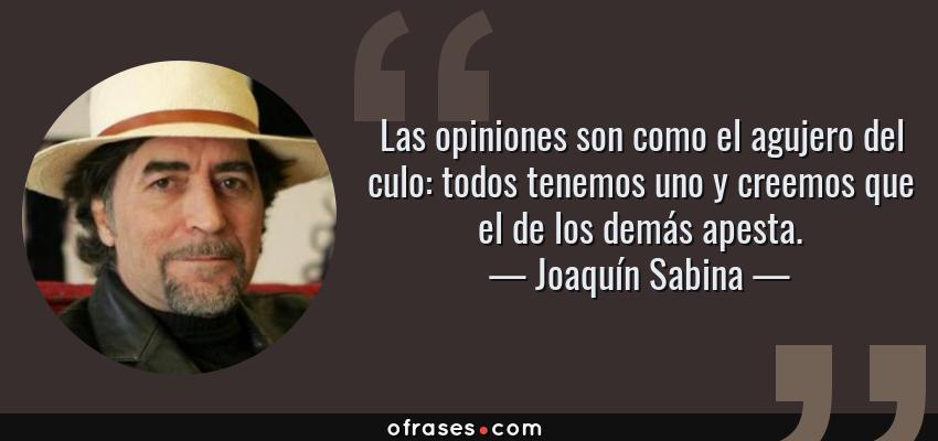 Frases de Joaquín Sabina - Las opiniones son como el agujero del culo: todos tenemos uno y creemos que el de los demás apesta.