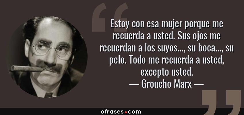 Frases de Groucho Marx - Estoy con esa mujer porque me recuerda a usted. Sus ojos me recuerdan a los suyos..., su boca..., su pelo. Todo me recuerda a usted, excepto usted.