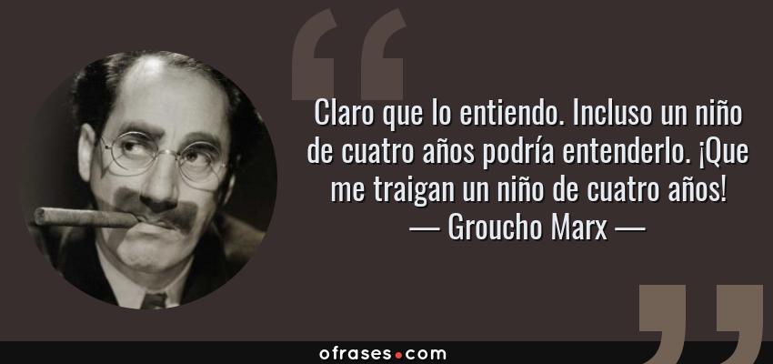 Frases de Groucho Marx - Claro que lo entiendo. Incluso un niño de cuatro años podría entenderlo. ¡Que me traigan un niño de cuatro años!