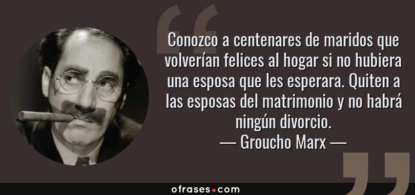 Frases de Groucho Marx - Conozco a centenares de maridos que volverían felices al hogar si no hubiera una esposa que les esperara. Quiten a las esposas del matrimonio y no habrá ningún divorcio.