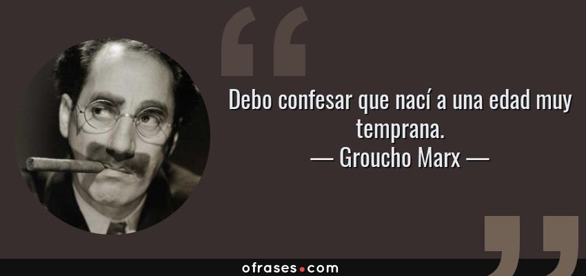 Frases de Groucho Marx - Debo confesar que nací a una edad muy temprana.