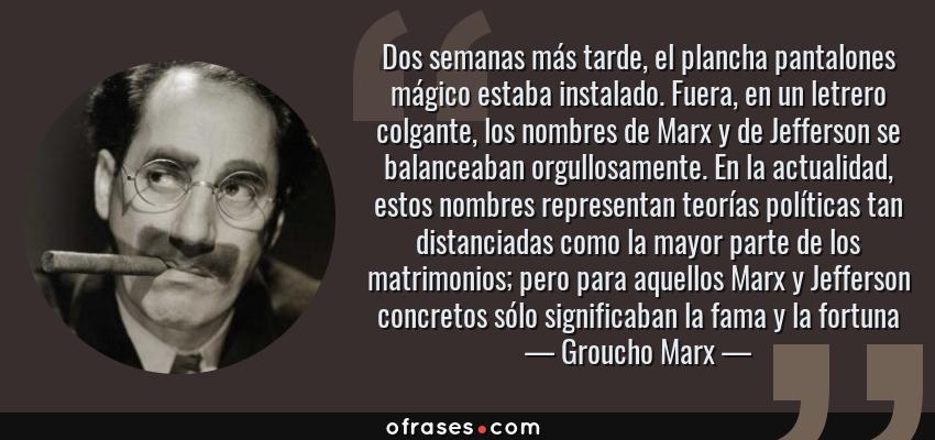 Frases de Groucho Marx - Dos semanas más tarde, el plancha pantalones mágico estaba instalado. Fuera, en un letrero colgante, los nombres de Marx y de Jefferson se balanceaban orgullosamente. En la actualidad, estos nombres representan teorías políticas tan distanciadas como la mayor parte de los matrimonios; pero para aquellos Marx y Jefferson concretos sólo significaban la fama y la fortuna
