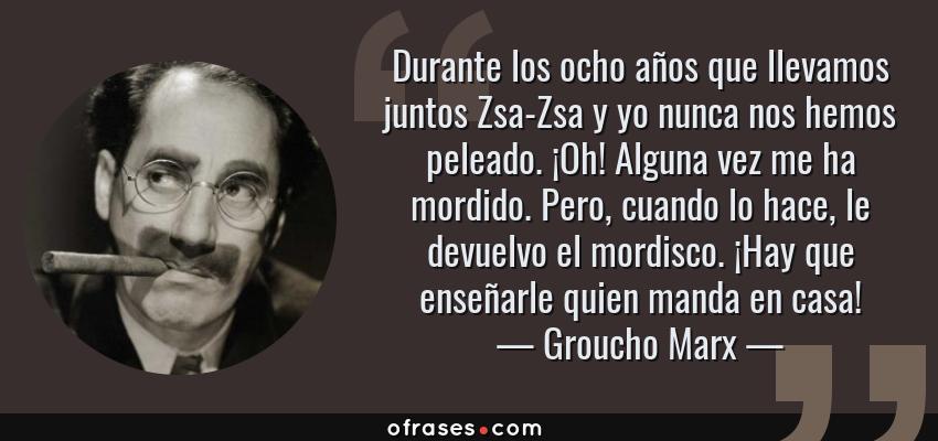 Frases de Groucho Marx - Durante los ocho años que llevamos juntos Zsa-Zsa y yo nunca nos hemos peleado. ¡Oh! Alguna vez me ha mordido. Pero, cuando lo hace, le devuelvo el mordisco. ¡Hay que enseñarle quien manda en casa!