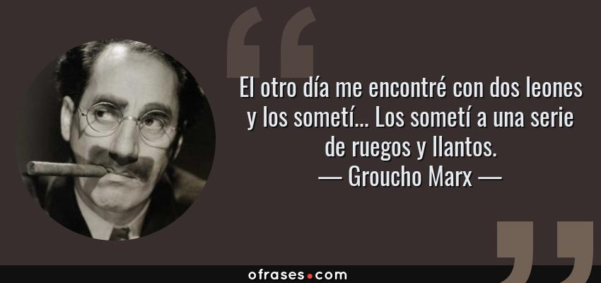 Frases de Groucho Marx - El otro día me encontré con dos leones y los sometí... Los sometí a una serie de ruegos y llantos.