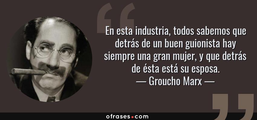 Frases de Groucho Marx - En esta industria, todos sabemos que detrás de un buen guionista hay siempre una gran mujer, y que detrás de ésta está su esposa.