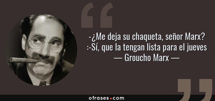Frases de Groucho Marx - -¿Me deja su chaqueta, señor Marx? :-Sí, que la tengan lista para el jueves