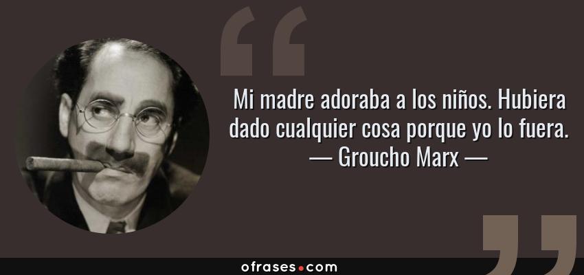 Frases de Groucho Marx - Mi madre adoraba a los niños. Hubiera dado cualquier cosa porque yo lo fuera.