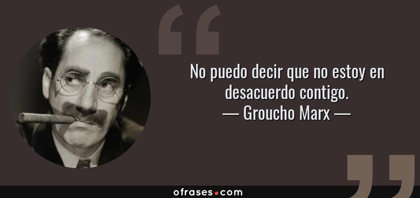 Frases de Groucho Marx - No puedo decir que no estoy en desacuerdo contigo.