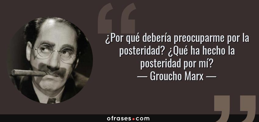 Frases de Groucho Marx - ¿Por qué debería preocuparme por la posteridad? ¿Qué ha hecho la posteridad por mí?