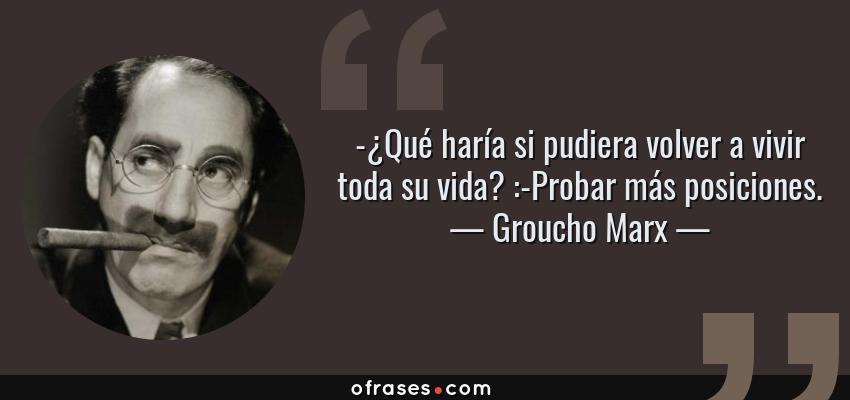 Frases de Groucho Marx - -¿Qué haría si pudiera volver a vivir toda su vida? :-Probar más posiciones.