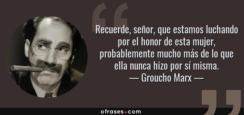 Frases de Groucho Marx - Recuerde, señor, que estamos luchando por el honor de esta mujer, probablemente mucho más de lo que ella nunca hizo por sí misma.