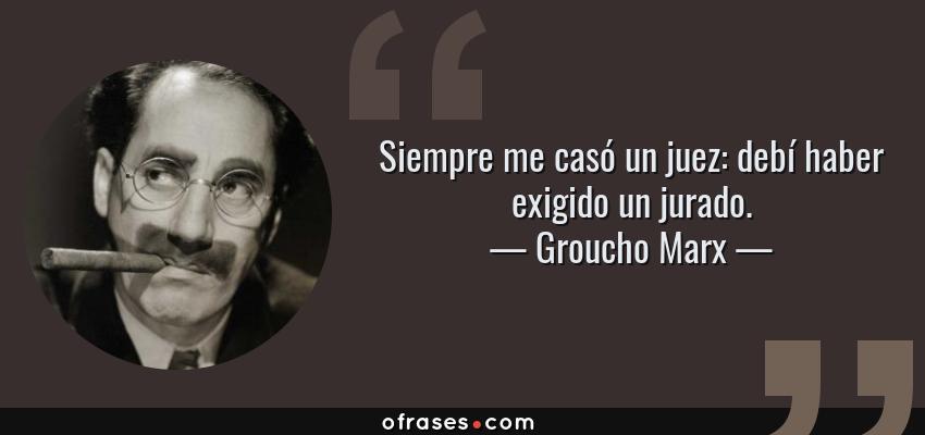 Frases de Groucho Marx - Siempre me casó un juez: debí haber exigido un jurado.