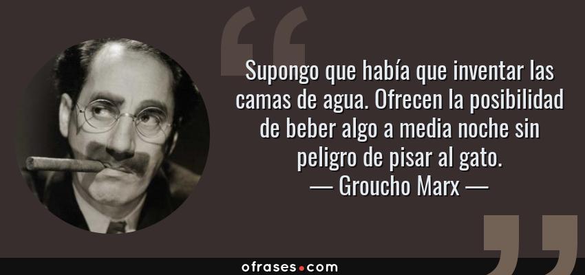Frases de Groucho Marx - Supongo que había que inventar las camas de agua. Ofrecen la posibilidad de beber algo a media noche sin peligro de pisar al gato.
