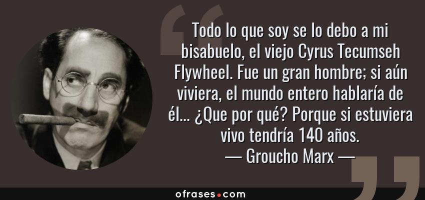 Frases de Groucho Marx - Todo lo que soy se lo debo a mi bisabuelo, el viejo Cyrus Tecumseh Flywheel. Fue un gran hombre; si aún viviera, el mundo entero hablaría de él... ¿Que por qué? Porque si estuviera vivo tendría 140 años.