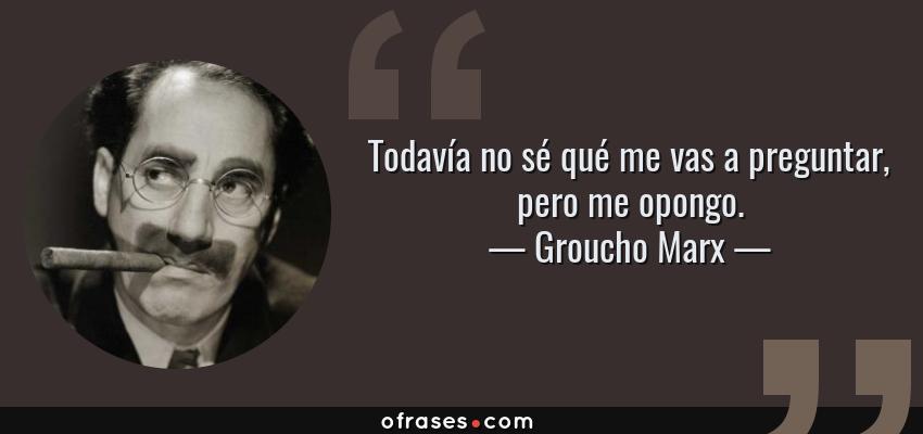 Frases de Groucho Marx - Todavía no sé qué me vas a preguntar, pero me opongo.