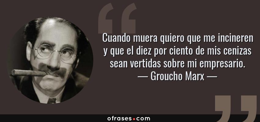 Frases de Groucho Marx - Cuando muera quiero que me incineren y que el diez por ciento de mis cenizas sean vertidas sobre mi empresario.