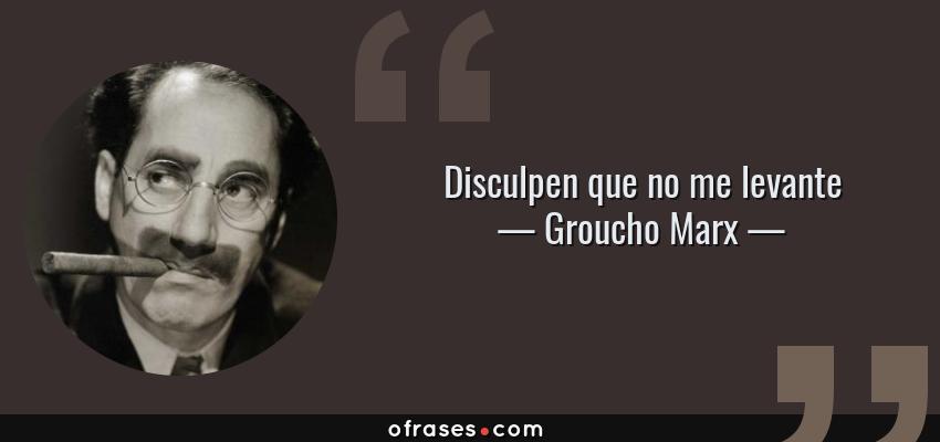 Frases de Groucho Marx - Disculpen que no me levante