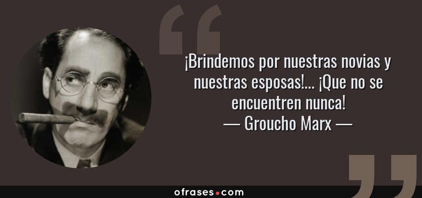 Frases de Groucho Marx - ¡Brindemos por nuestras novias y nuestras esposas!... ¡Que no se encuentren nunca!