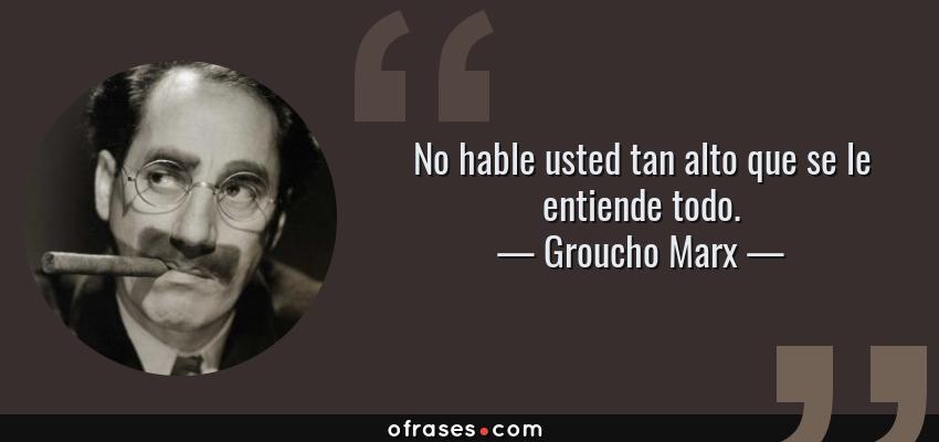 Frases de Groucho Marx - No hable usted tan alto que se le entiende todo.
