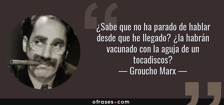 Frases de Groucho Marx - ¿Sabe que no ha parado de hablar desde que he llegado? ¿la habrán vacunado con la aguja de un tocadiscos?