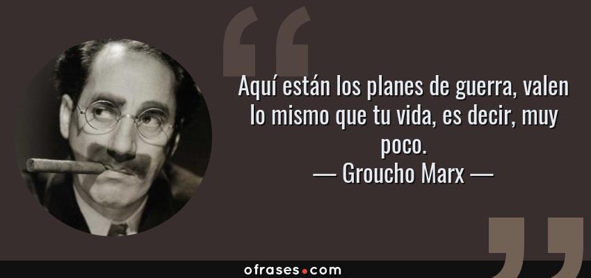 Frases de Groucho Marx - Aquí están los planes de guerra, valen lo mismo que tu vida, es decir, muy poco.