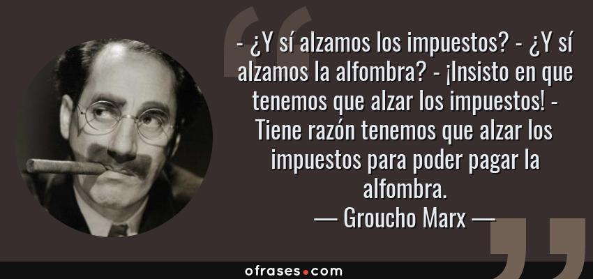 Frases de Groucho Marx - - ¿Y sí alzamos los impuestos? - ¿Y sí alzamos la alfombra? - ¡Insisto en que tenemos que alzar los impuestos! - Tiene razón tenemos que alzar los impuestos para poder pagar la alfombra.