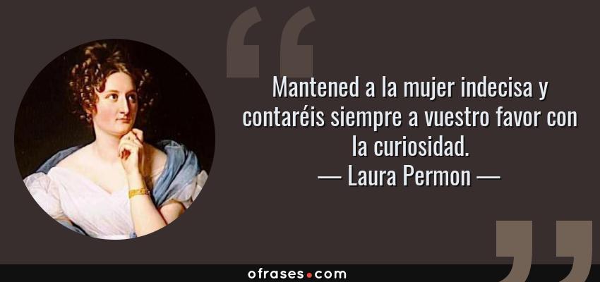 Frases de Laura Permon - Mantened a la mujer indecisa y contaréis siempre a vuestro favor con la curiosidad.