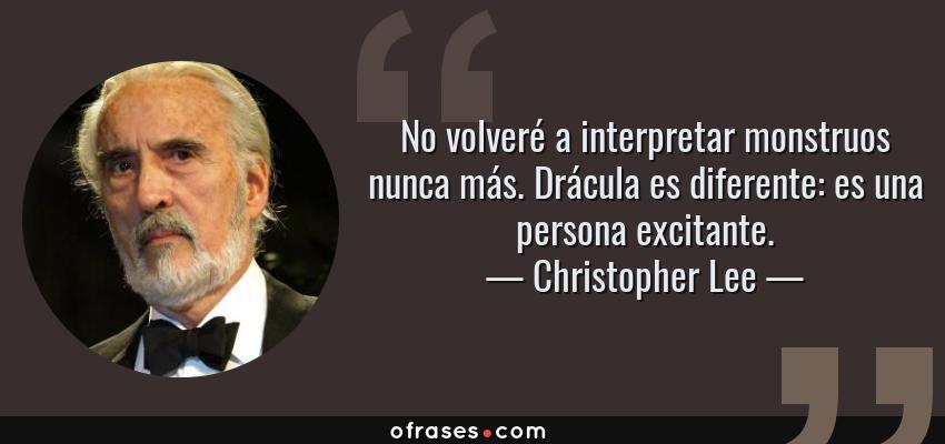 Frases de Christopher Lee - No volveré a interpretar monstruos nunca más. Drácula es diferente: es una persona excitante.