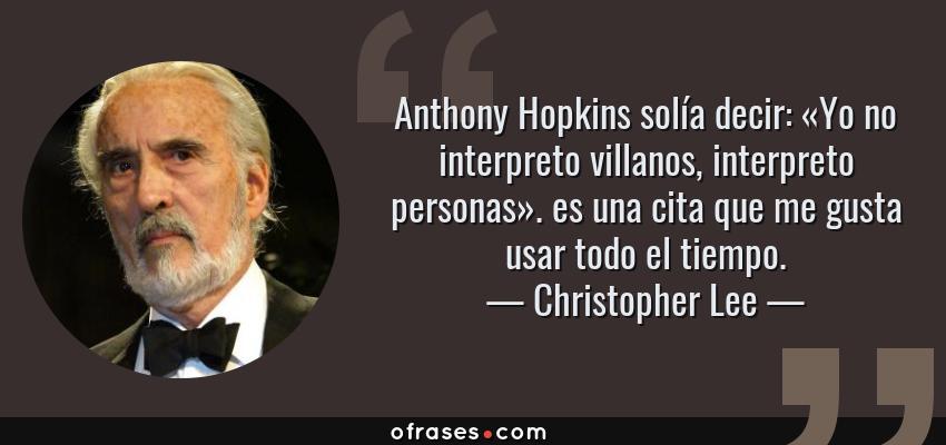Frases de Christopher Lee - Anthony Hopkins solía decir: «Yo no interpreto villanos, interpreto personas». es una cita que me gusta usar todo el tiempo.