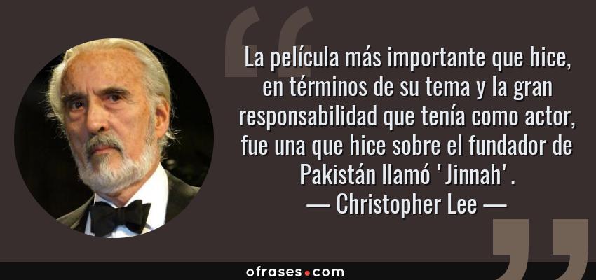 Frases de Christopher Lee - La película más importante que hice, en términos de su tema y la gran responsabilidad que tenía como actor, fue una que hice sobre el fundador de Pakistán llamó 'Jinnah'.