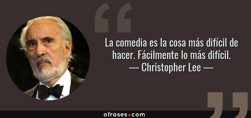 Frases de Christopher Lee - La comedia es la cosa más difícil de hacer. Fácilmente lo más difícil.