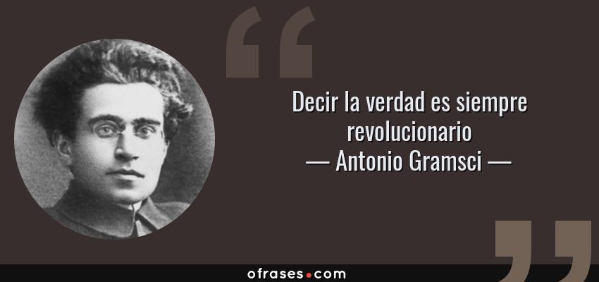 Frases de Antonio Gramsci - Decir la verdad es siempre revolucionario
