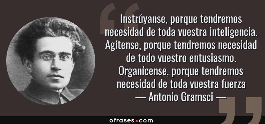 Frases de Antonio Gramsci - Instrúyanse, porque tendremos necesidad de toda vuestra inteligencia. Agítense, porque tendremos necesidad de todo vuestro entusiasmo. Organícense, porque tendremos necesidad de toda vuestra fuerza