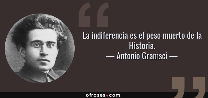 Frases de Antonio Gramsci - La indiferencia es el peso muerto de la Historia.