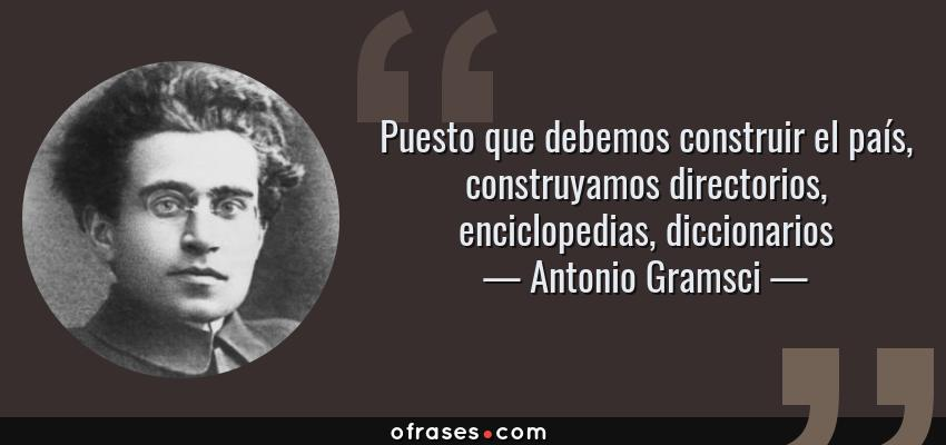 Frases de Antonio Gramsci - Puesto que debemos construir el país, construyamos directorios, enciclopedias, diccionarios