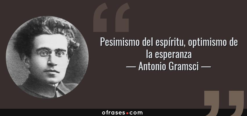 Frases de Antonio Gramsci - Pesimismo del espíritu, optimismo de la esperanza