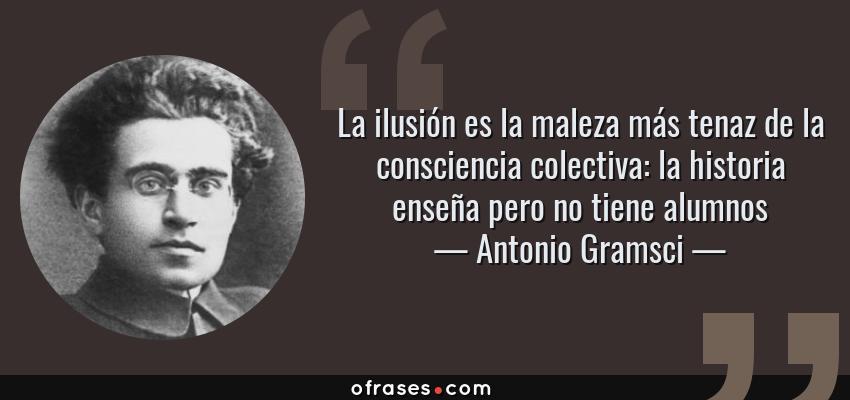 Frases de Antonio Gramsci - La ilusión es la maleza más tenaz de la consciencia colectiva: la historia enseña pero no tiene alumnos
