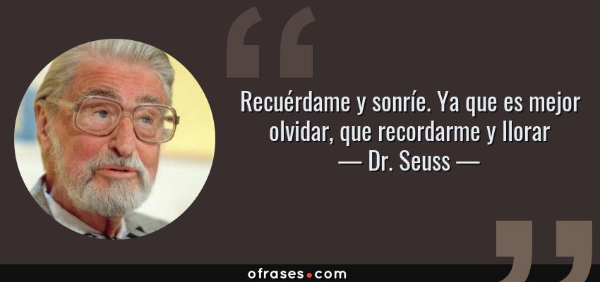 Frases de Dr. Seuss - Recuérdame y sonríe. Ya que es mejor olvidar, que recordarme y llorar