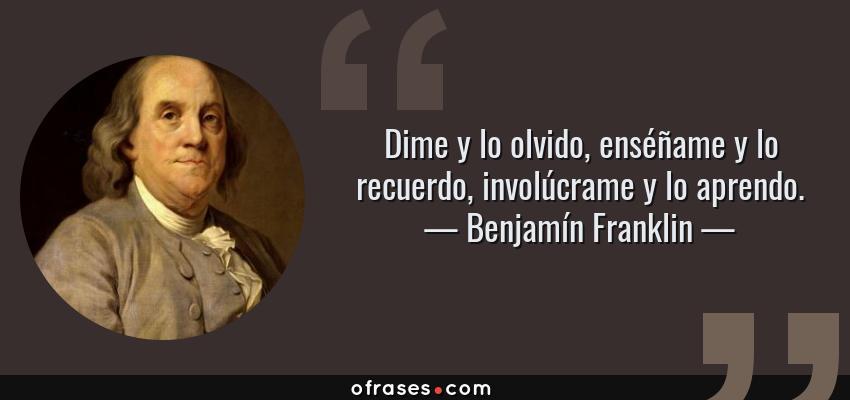 Frases de Benjamín Franklin - Dime y lo olvido, enséñame y lo recuerdo, involúcrame y lo aprendo.