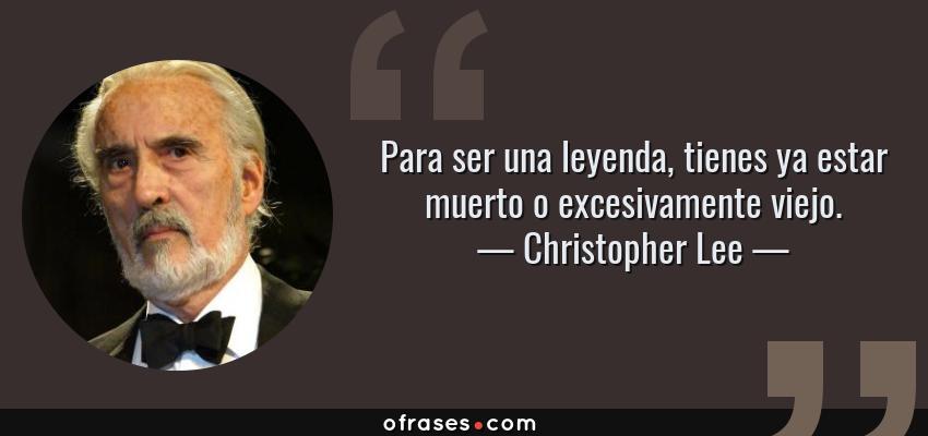 Frases de Christopher Lee - Para ser una leyenda, tienes ya estar muerto o excesivamente viejo.