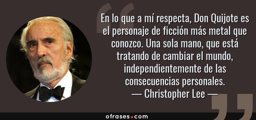 Frases de Christopher Lee - En lo que a mí respecta, Don Quijote es el personaje de ficción más metal que conozco. Una sola mano, que está tratando de cambiar el mundo, independientemente de las consecuencias personales.