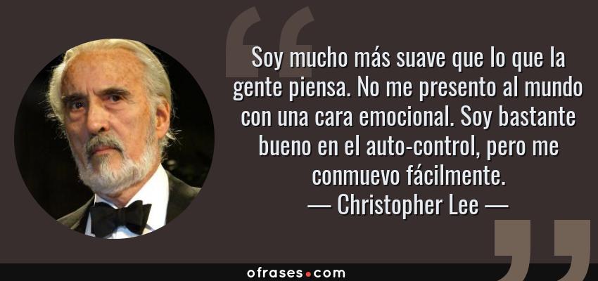 Frases de Christopher Lee - Soy mucho más suave que lo que la gente piensa. No me presento al mundo con una cara emocional. Soy bastante bueno en el auto-control, pero me conmuevo fácilmente.