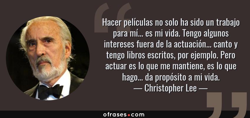 Frases de Christopher Lee - Hacer películas no solo ha sido un trabajo para mí... es mi vida. Tengo algunos intereses fuera de la actuación... canto y tengo libros escritos, por ejemplo. Pero actuar es lo que me mantiene, es lo que hago... da propósito a mi vida.