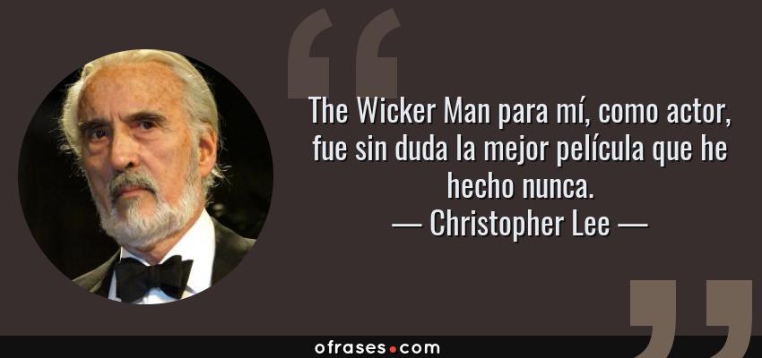 Frases de Christopher Lee - The Wicker Man para mí, como actor, fue sin duda la mejor película que he hecho nunca.