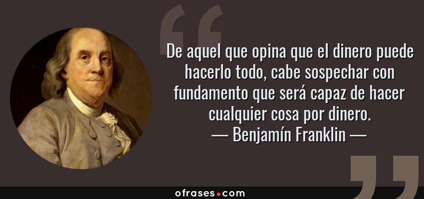 Frases de Benjamín Franklin - De aquel que opina que el dinero puede hacerlo todo, cabe sospechar con fundamento que será capaz de hacer cualquier cosa por dinero.