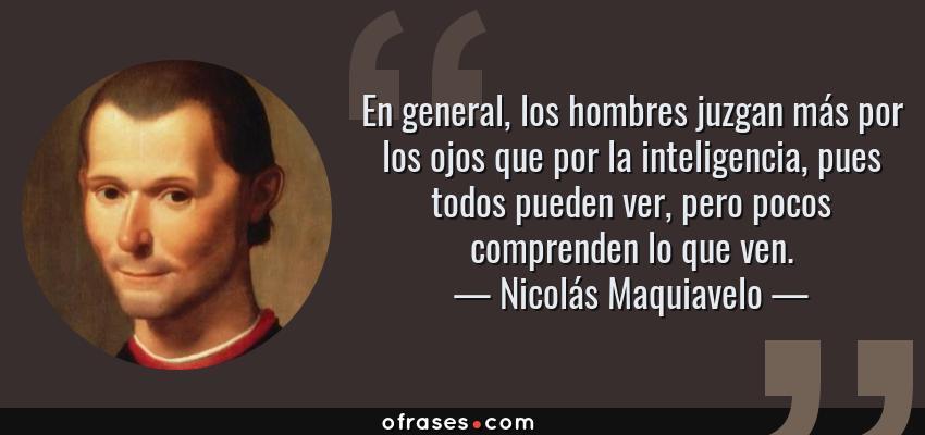Frases de Nicolás Maquiavelo - En general, los hombres juzgan más por los ojos que por la inteligencia, pues todos pueden ver, pero pocos comprenden lo que ven.