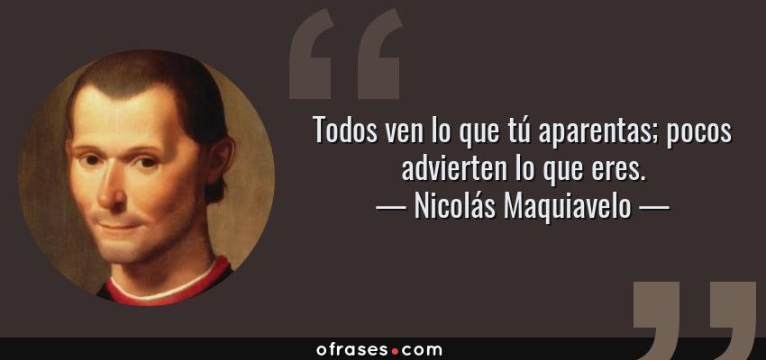 Frases de Nicolás Maquiavelo - Todos ven lo que tú aparentas; pocos advierten lo que eres.