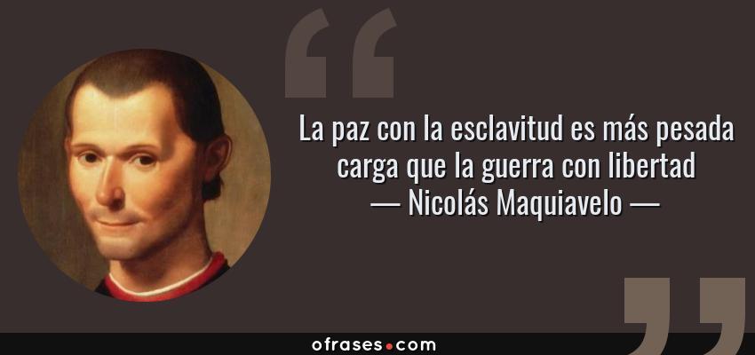 Frases de Nicolás Maquiavelo - La paz con la esclavitud es más pesada carga que la guerra con libertad